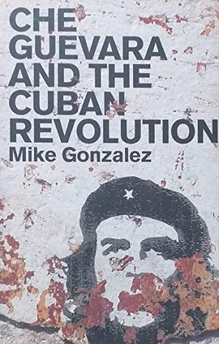 Che Guevara and the Cuban Revolution: Mike Gonzalez