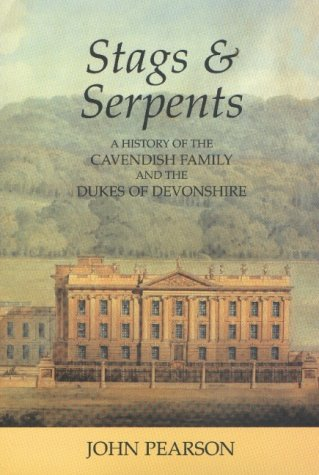 Stags and Serpents: A History of the Cavendish Family and the Dukes of Devonshire: Pearson, John