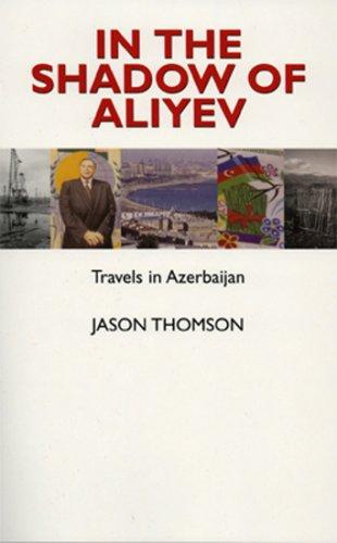 In the Shadow of Aliyev: Travels in Azerbaijan (Hardback): Jason Thomson