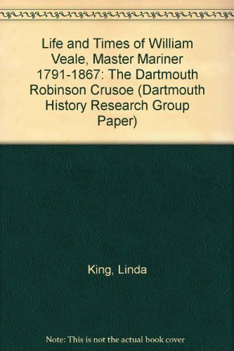 "Life and Times of William Veale, Master Mariner 1791-1867: ""The Dartmouth Robinson Crusoe"" (Dartmouth History Research Group Paper) (1899011161) by Linda King"