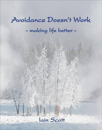 Avoidance Doesn't Work: Making Life Better: Scott, Iain