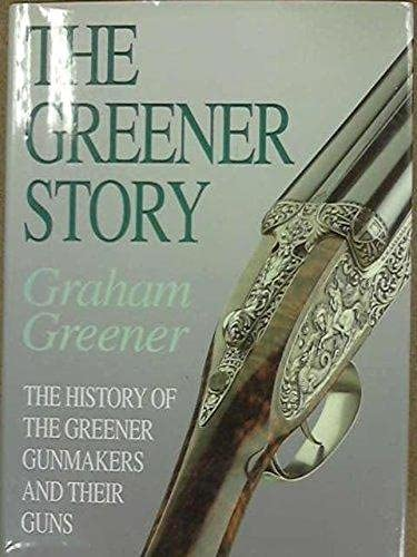 The Greener Story: The History of the Greener Gunmakers and Their Guns