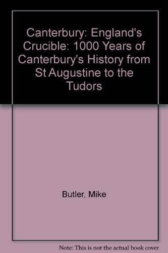 9781899253715: Canterbury: England's Crucible: 1000 Years of Canterbury's History from St Augustine to the Tudors