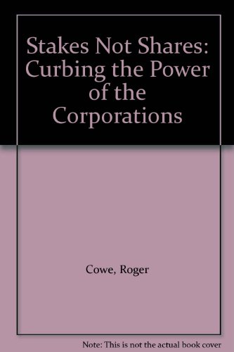 Stakes Not Shares: Curbing the Power of the Corporations (1899407359) by Cowe, Roger