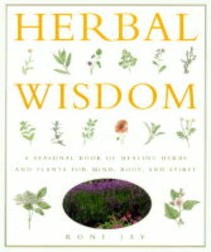 Herbal Wisdom: A Seasonal Book of Healing Herbs and Plants for Mind, Body and Spirit: Roni Jay