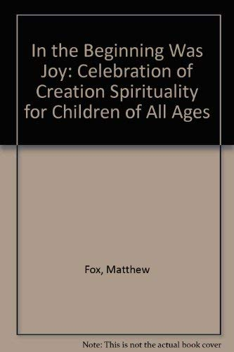 In the Beginning Was Joy: Celebration of Creation Spirituality for Children of All Ages: Fox, ...
