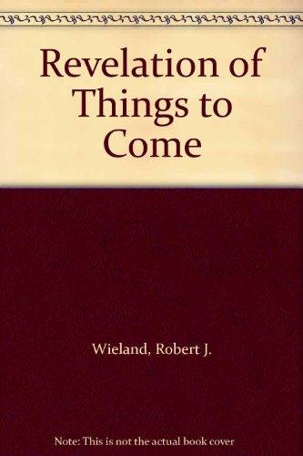 Revelation of Things to Come (189950513X) by Wieland, Robert J.