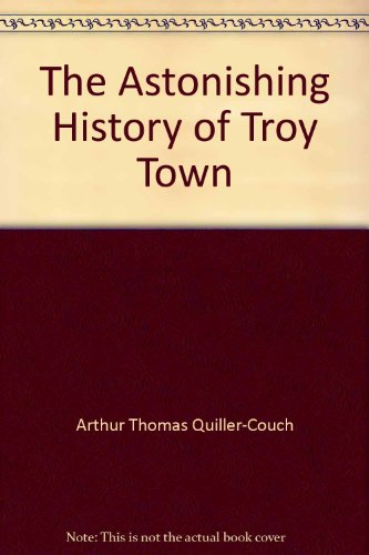 The Astonishing History of Troy Town: Quiller-Couch, Sir Arthur