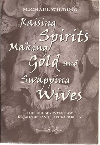 9781899549313: Raising Spirits, Making Gold and Swapping Wives: The True Adventures of Dr.John Dee and Sir Edward Kelly