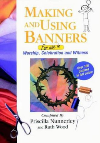 Making and Using Banners: For Use in Worship, Celebration and Witness: Nunnerley, Priscilla, Wood, ...