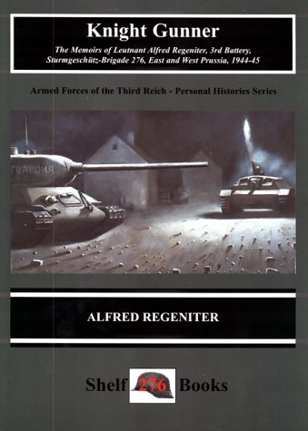 Knight Gunner The Memoirs of Lt. Alfred Regeniter, 3rd Battery, Sturmgeschutz - Brigade 276, East...