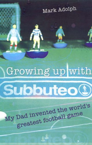 Growing Up with Subbuteo: My Dad Invented the World's Greatest Football Game: Adolph, Mark