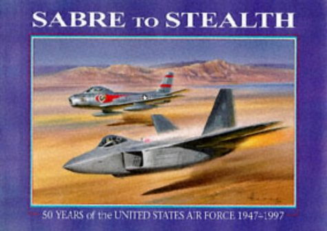 Sabre to Stealth 50 Years of the United States Air Force, 1947-1997: March, Peter R.