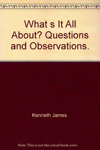 What s It All About? Questions and Observations.: Kenneth James.
