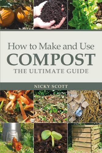 How to Make and Use Compost: The Ultimate Guide: Scott, Nicky