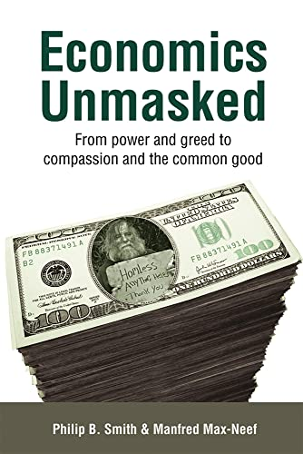Economics Unmasked: From Power and Greed to: Max-Neef, Manfred,Smith, Philip