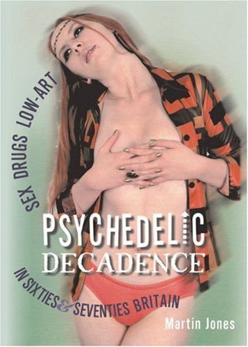 Psychedelic Decadence: Sex, Drugs & Low-Art in Sixties & Seventies Britain: Jones, Martin