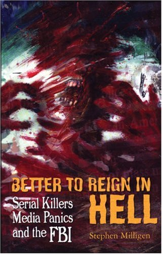 9781900486538: BETTER TO REIGN IN HELL: Serial Killers, Media Panics and the FBI
