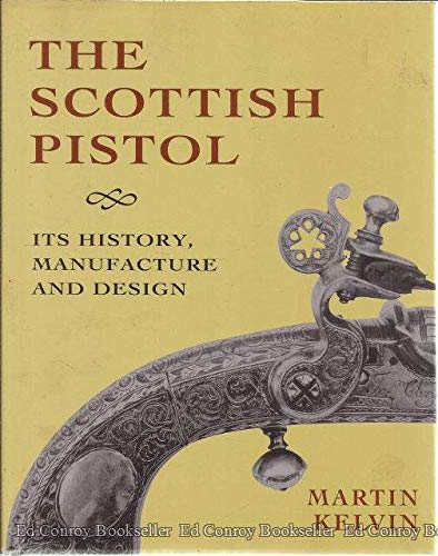 The Scottish Pistol: Its History, Manufacture, and: Kelvin, Martin