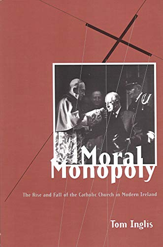 Moral Monopoly: The Rise and Fall of the Catholic Church in Modern Ireland: Tom Inglis