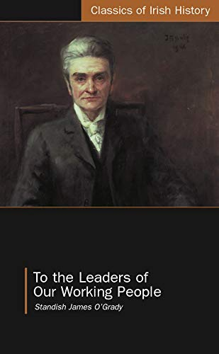 To the Leaders of Our Working People: Standish James O'Grady