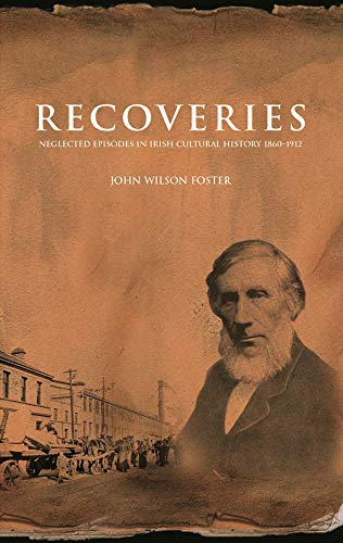 Recoveries: Neglected Episodes in Irish Cultural History 1860-1912 (Hardcover): John Wilson Foster