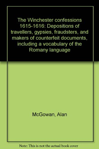 The Winchester confessions 1615-1616: Depositions of travellers, gypsies, fraudsters, and makers of counterfeit documents, including a vocabulary of the Romany language (9781900660013) by McGowan, Alan