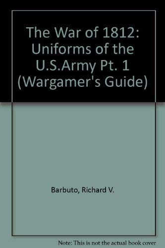 9781900688314: The War of 1812: Uniforms of the U.S.Army Pt. 1 (Wargamer's Guide)
