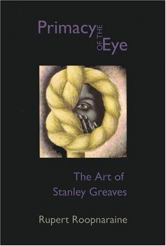Primacy of the Eye: The Art of Stanley Greaves: Roopnaraine, Rupert