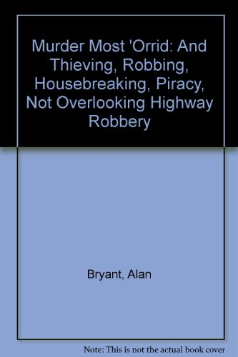 MURDER MOST 'ORRID and Thieving, Robbing, Housebreaking, Piracy, Not Overlooking Highway Robbery