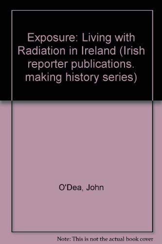 Exposure: Living with Radiation in Ireland (Irish reporter publications. making history series): ...