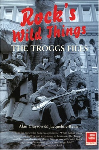 The Troggs Files: Rock's Wild Things: Alan Clayson