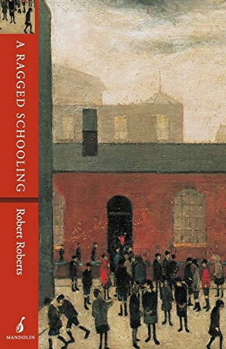 A Ragged Schooling: Growing Up in the Classic Slum: Roberts, Robert