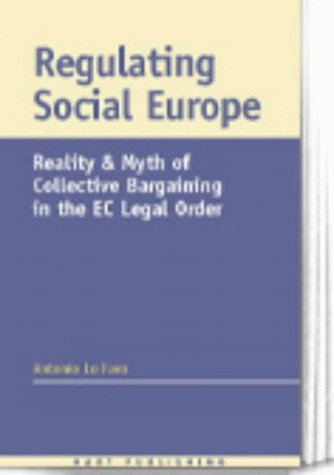 Regulating Social Europe: Reality and Myth of Collective Bargaining in the EC Legal Order: Antonio ...
