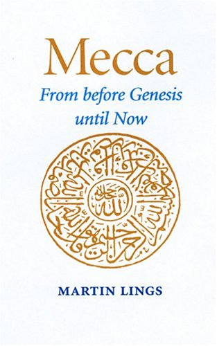 Mecca: From Before Genesis Until Now: Lings, Martin
