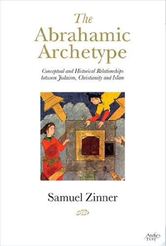 9781901383416: The Abrahamic Archetype: Conceptual and Historical Relationships between Judaism, Christianity and Islam