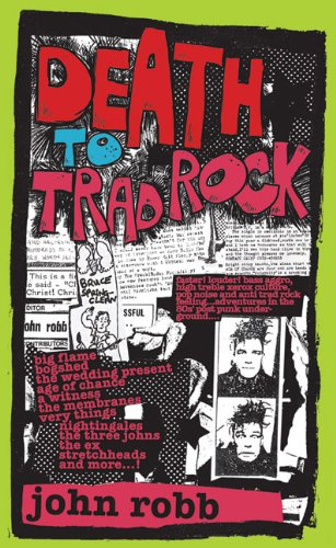 Death to Trad Rock : The Post-Punk Scene 1982-87: John Robb