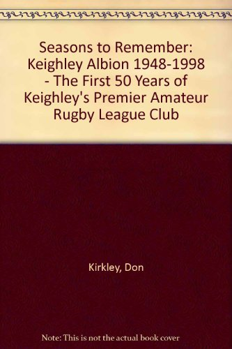 Seasons to Remember: Keighley Albion 1948 - 1998: The First 50 Years of Keighley's Premier Amateu...