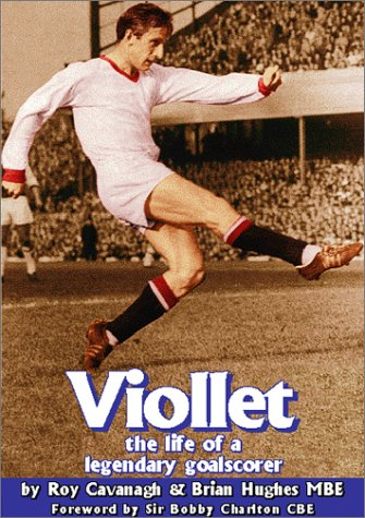Viollet The Life of a Legendary Goalscorer