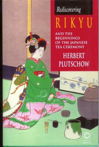 Rediscovering Rikyu and the Beginnings of the Japanese Tea Ceremony: Herbert Plutschow, University ...