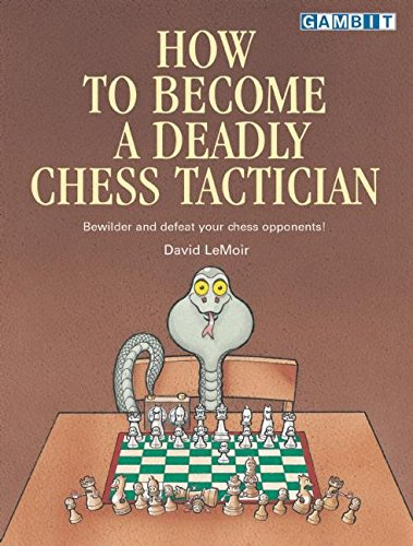 How to Become a Deadly Chess Tactician: Terrorize and Bewilder Your Chess Opponents!: LeMoir, David