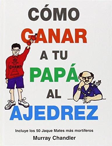 9781901983647: Como Ganar a tu Papa Al Ajedrez: Incluye los 50 Jaque Mates Mas Mortiferos
