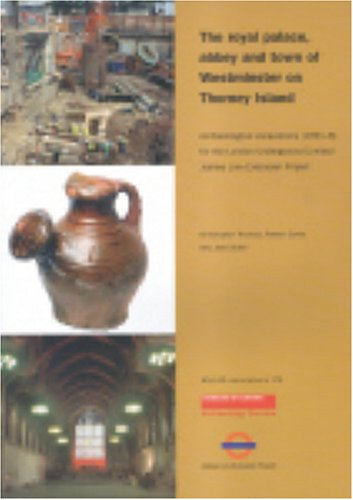 Royal Palace, Abbey and Town of Westminster on Thorney Island: Archaeological Excavations (1991-8) ...