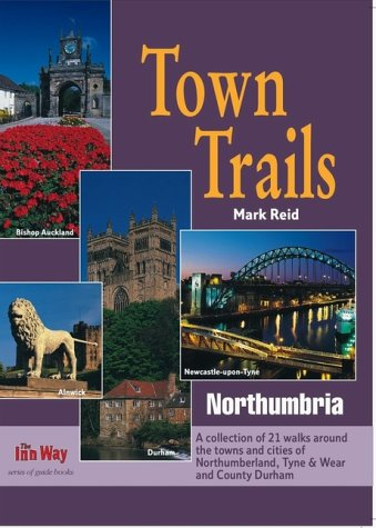 Town Trails: Northumbria - A Selection of Twenty-One Walks Through the Towns and Cities of Northumberland, Tyne and Wear and County Durham (9781902001074) by Mark Reid