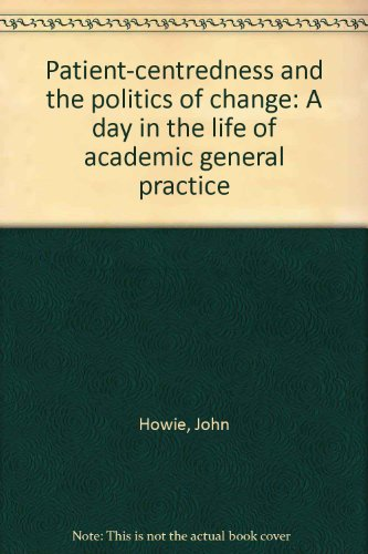 Patient-Centredness and the Politics of Change : A Day in the Life of Academic General Practice: ...