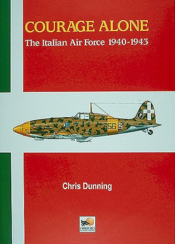 Courage Alone, the Italian Air Force, 1940-1943: Dunning, chris