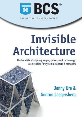 Invisible Architecture: The Benefits of Aligning People, Process & Technology: Case Studies for...