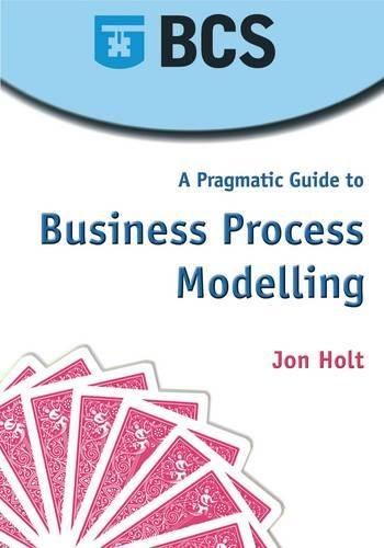A Pragmatic Guide to Business Process Modelling: Holt, Jon