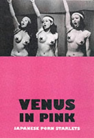 Venus in Pink: An Illustrated Tribute to Japanese Pink Movies & Softcore Porn Starlets: Black, ...