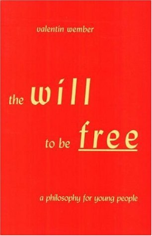 The Will to be Free: A Philosophy: Valentin Wember